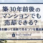 築30年前後のマンションでも売却できる?戦略を練って高値で売るコツを徹底解説